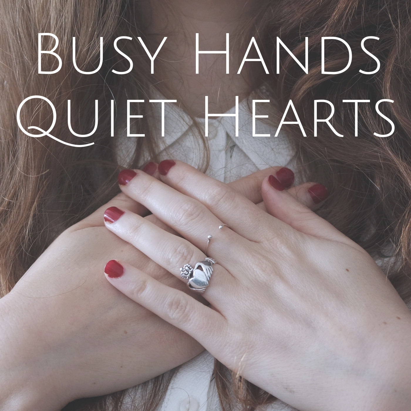 PIcture of a woman's hands over her heart, she is wearing a ring with hands holding a heart. Text overlay: Busy Hands Quiet Hearts